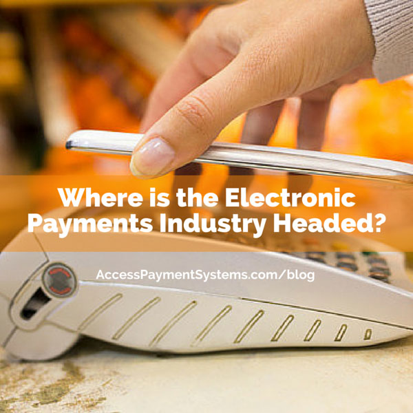 Where is the Electronic Payments Industry Headed?