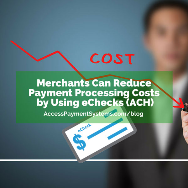 Merchants Can Reduce Payment Processing Costs by Using eChecks (ACH). #electronicchecks #echecks #electronicpayments #accesspaymentsystems