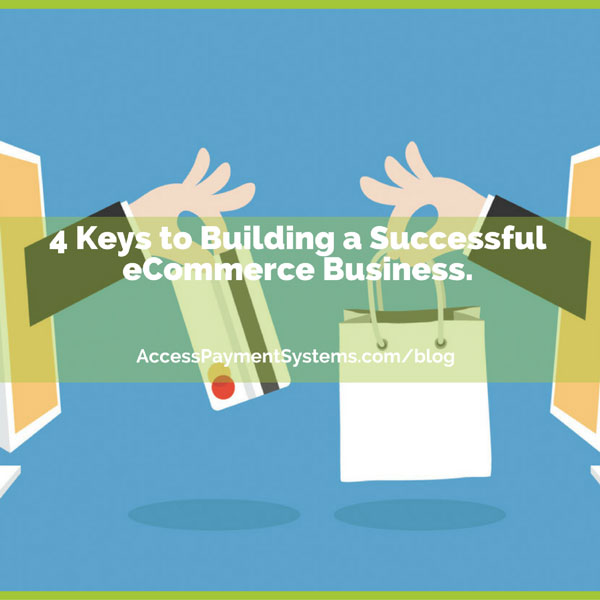 4 Keys to Building a Successful eCommerce Business.